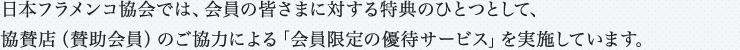日本フラメンコ協会では、会員の皆さまに対する特典のひとつとして、協賛店(賛助会員)のご協力による「会員限定の優待サービス」を実施しています。