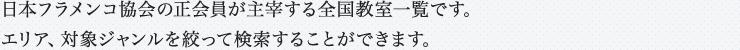 日本フラメンコ協会の正会員が主宰する全国教室一覧です。エリア、対象ジャンルを絞って検索することができます。