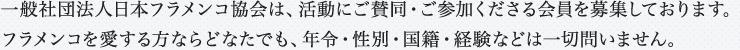 一般社団法人日本フラメンコ協会は、活動にご賛同・ご参加くださる会員を募集しております。フラメンコを愛する方ならどなたでも、年令・性別・国籍・経験などは一切問いません。